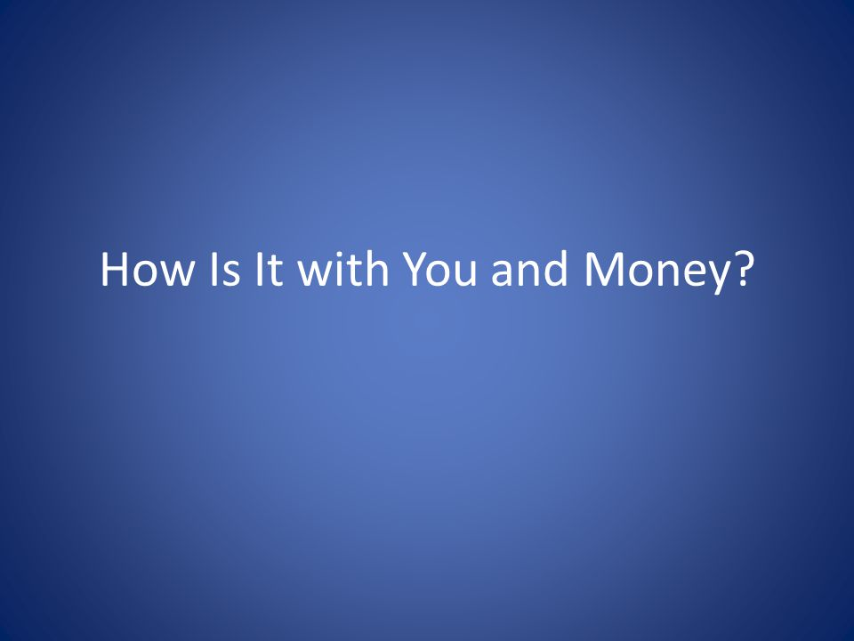 How Is It with You and Money