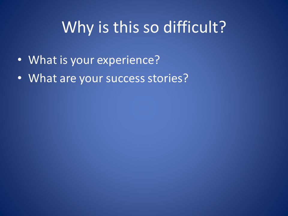 Why is this so difficult What is your experience What are your success stories