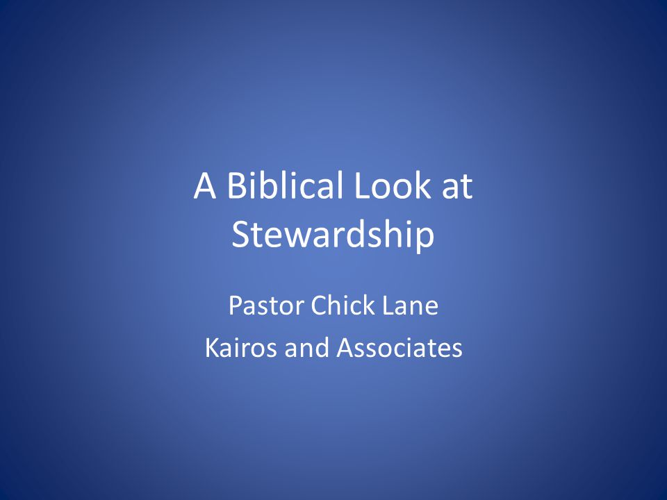 A Biblical Look at Stewardship Pastor Chick Lane Kairos and Associates