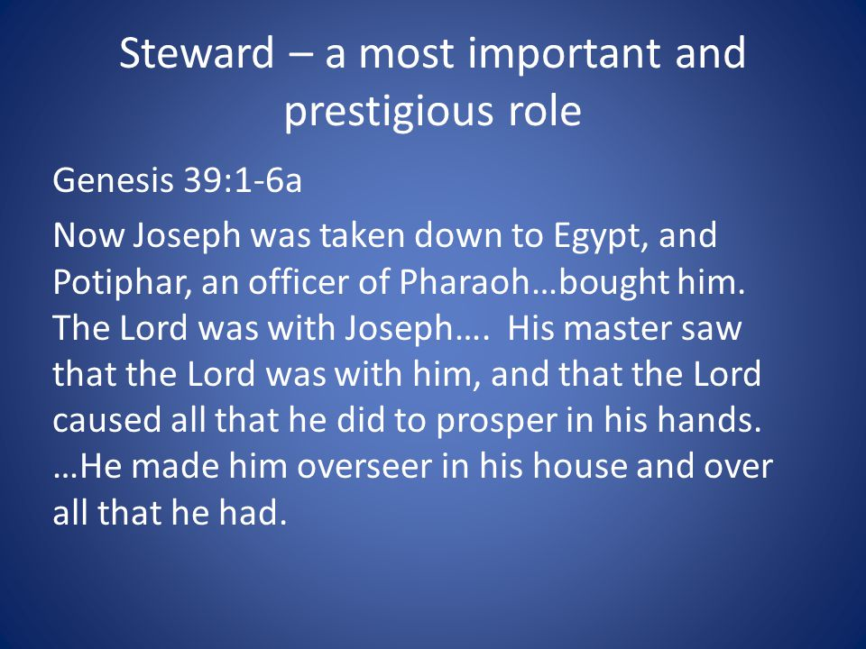 Steward – a most important and prestigious role Genesis 39:1-6a Now Joseph was taken down to Egypt, and Potiphar, an officer of Pharaoh…bought him.