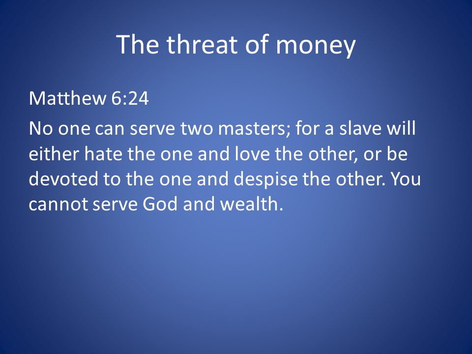 The threat of money Matthew 6:24 No one can serve two masters; for a slave will either hate the one and love the other, or be devoted to the one and despise the other.