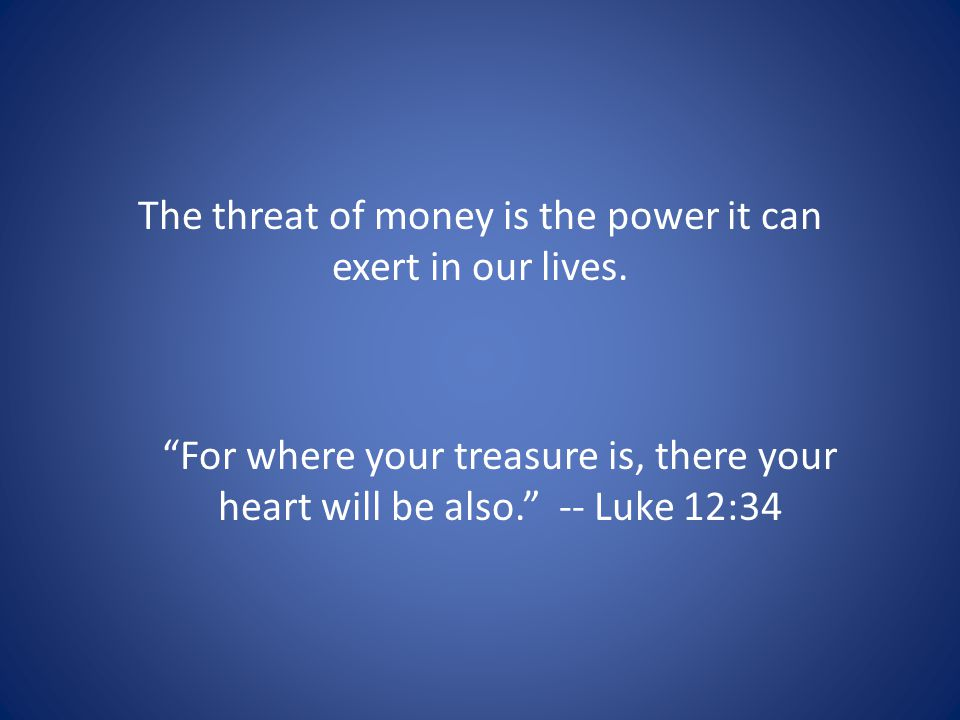 The threat of money is the power it can exert in our lives.