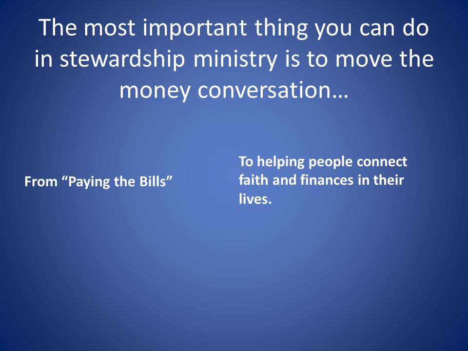 The most important thing you can do in stewardship ministry is to move the money conversation… From Paying the Bills To helping people connect faith and finances in their lives.