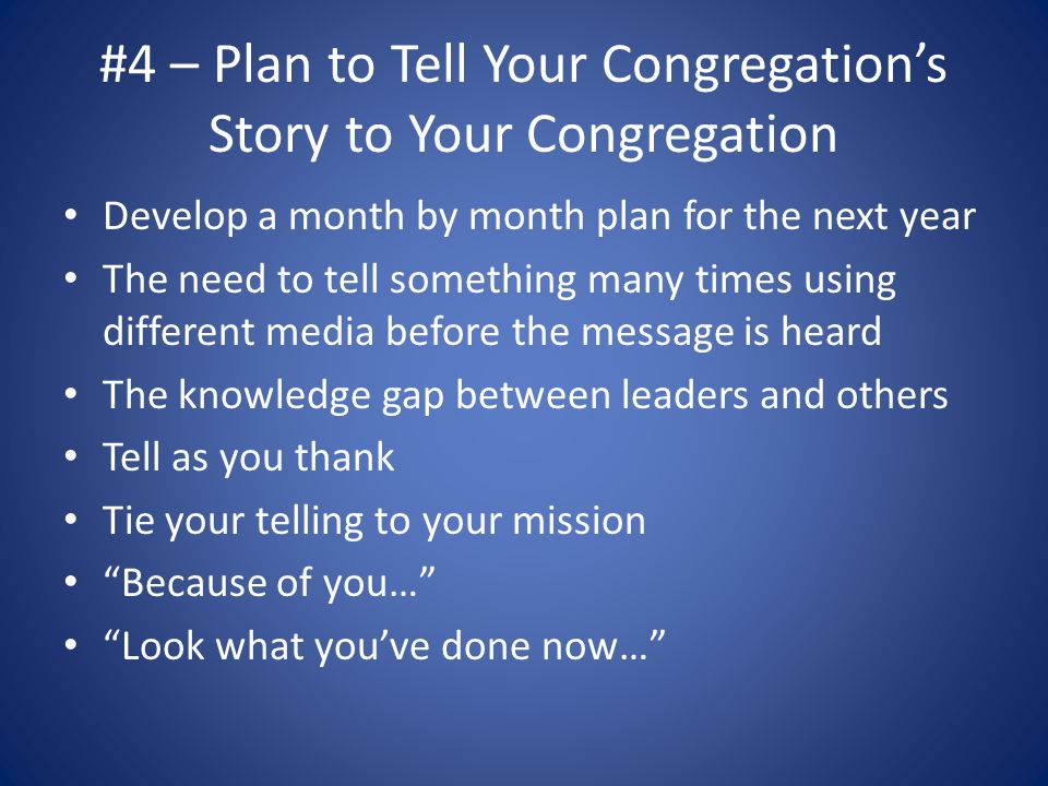 #4 – Plan to Tell Your Congregation's Story to Your Congregation Develop a month by month plan for the next year The need to tell something many times using different media before the message is heard The knowledge gap between leaders and others Tell as you thank Tie your telling to your mission Because of you… Look what you've done now…