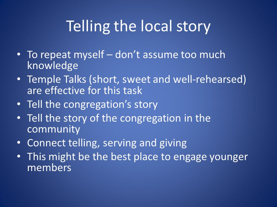 Telling the local story To repeat myself – don't assume too much knowledge Temple Talks (short, sweet and well-rehearsed) are effective for this task Tell the congregation's story Tell the story of the congregation in the community Connect telling, serving and giving This might be the best place to engage younger members