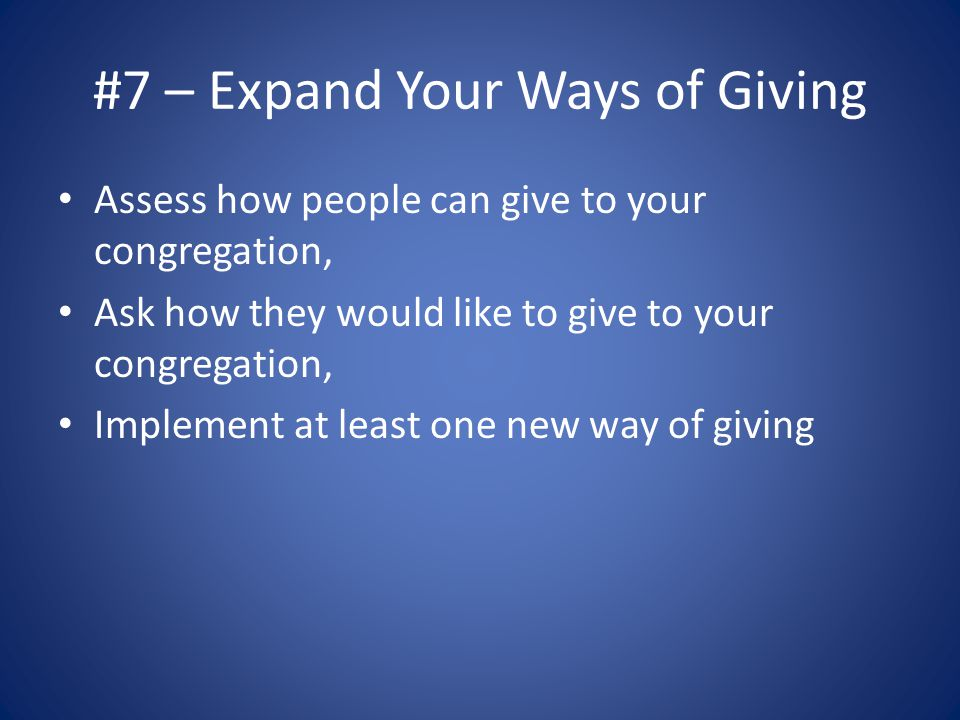 #7 – Expand Your Ways of Giving Assess how people can give to your congregation, Ask how they would like to give to your congregation, Implement at least one new way of giving