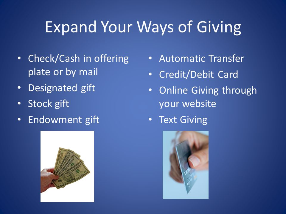 Expand Your Ways of Giving Check/Cash in offering plate or by mail Designated gift Stock gift Endowment gift Automatic Transfer Credit/Debit Card Online Giving through your website Text Giving