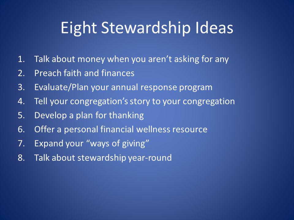 Eight Stewardship Ideas 1.Talk about money when you aren't asking for any 2.Preach faith and finances 3.Evaluate/Plan your annual response program 4.T