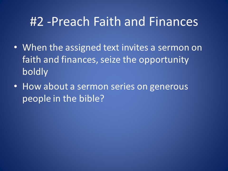 #2 -Preach Faith and Finances When the assigned text invites a sermon on faith and finances, seize the opportunity boldly How about a sermon series on generous people in the bible