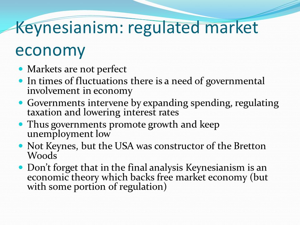 Keynesianism: regulated market economy Markets are not perfect In times of fluctuations there is a need of governmental involvement in economy Governm