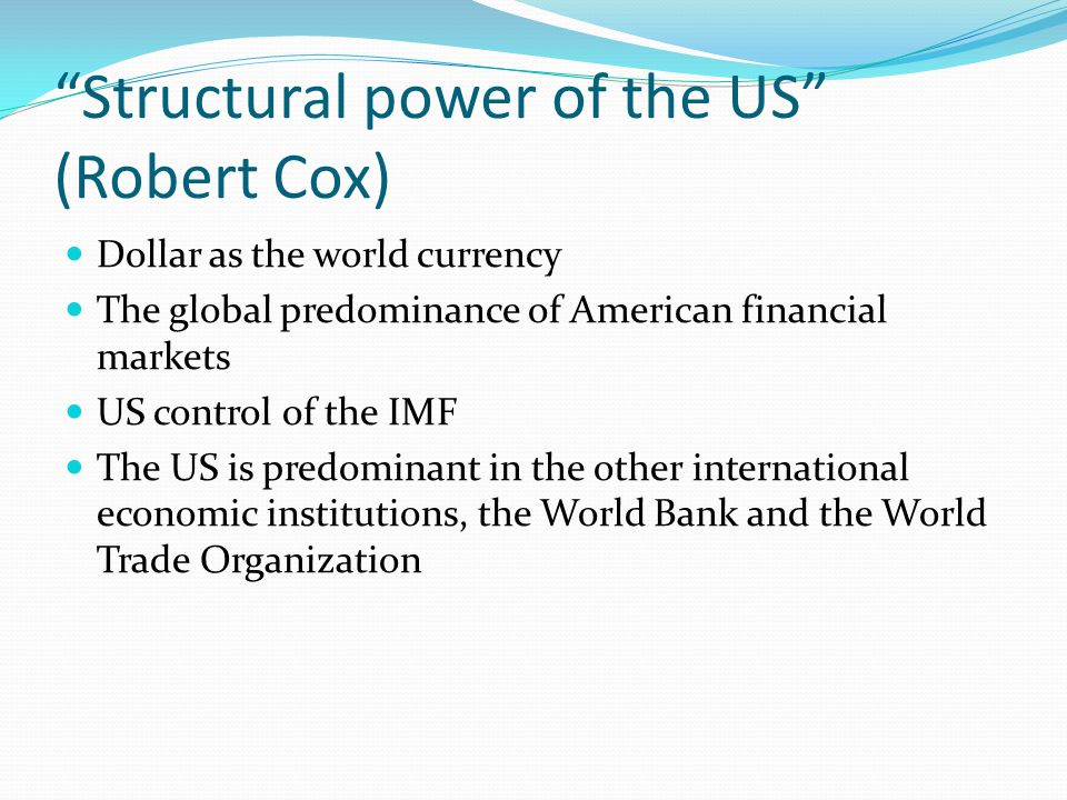 """Structural power of the US"" (Robert Cox) Dollar as the world currency The global predominance of American financial markets US control of the IMF The"