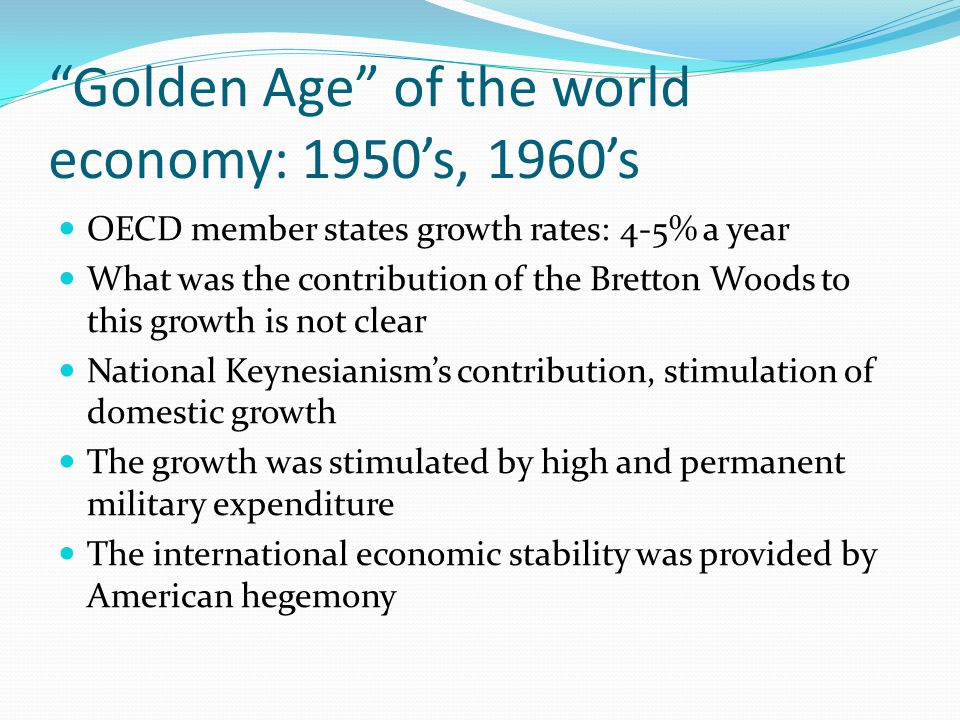 """Golden Age"" of the world economy: 1950's, 1960's OECD member states growth rates: 4-5% a year What was the contribution of the Bretton Woods to this"