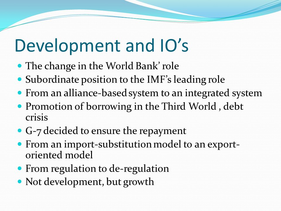 Development and IO's The change in the World Bank' role Subordinate position to the IMF's leading role From an alliance-based system to an integrated