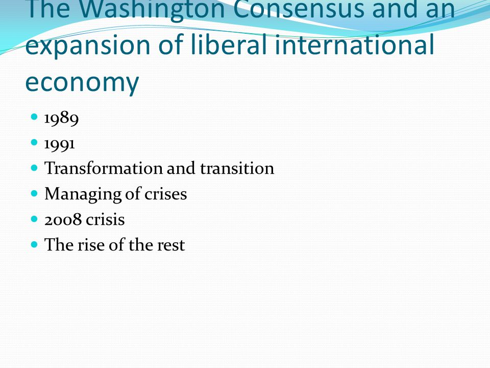 The Washington Consensus and an expansion of liberal international economy 1989 1991 Transformation and transition Managing of crises 2008 crisis The