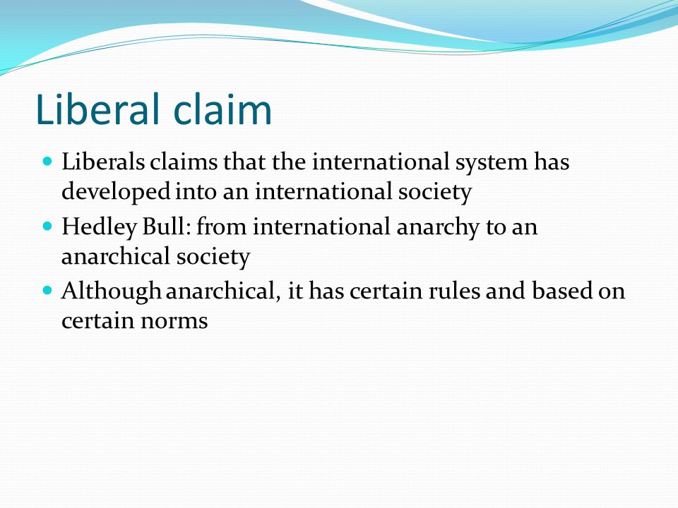Liberal claim Liberals claims that the international system has developed into an international society Hedley Bull: from international anarchy to an