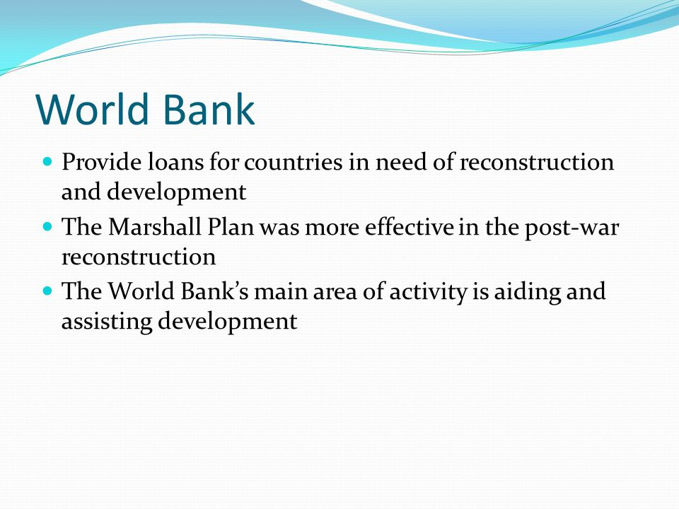 World Bank Provide loans for countries in need of reconstruction and development The Marshall Plan was more effective in the post-war reconstruction T