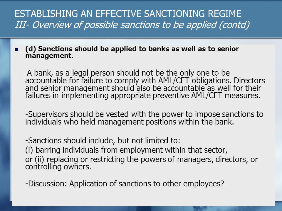ESTABLISHING AN EFFECTIVE SANCTIONING REGIME III- Overview of possible sanctions to be applied (contd) (d) Sanctions should be applied to banks as well as to senior management.