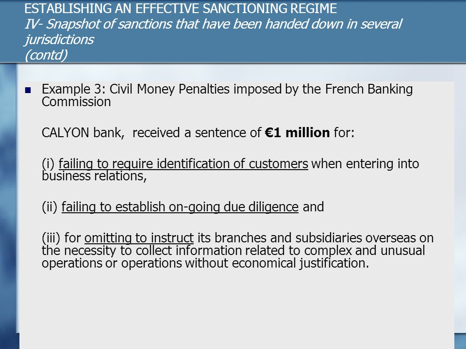 ESTABLISHING AN EFFECTIVE SANCTIONING REGIME IV- Snapshot of sanctions that have been handed down in several jurisdictions (contd) Example 3: Civil Money Penalties imposed by the French Banking Commission CALYON bank, received a sentence of €1 million for: (i) failing to require identification of customers when entering into business relations, (ii) failing to establish on-going due diligence and (iii) for omitting to instruct its branches and subsidiaries overseas on the necessity to collect information related to complex and unusual operations or operations without economical justification.