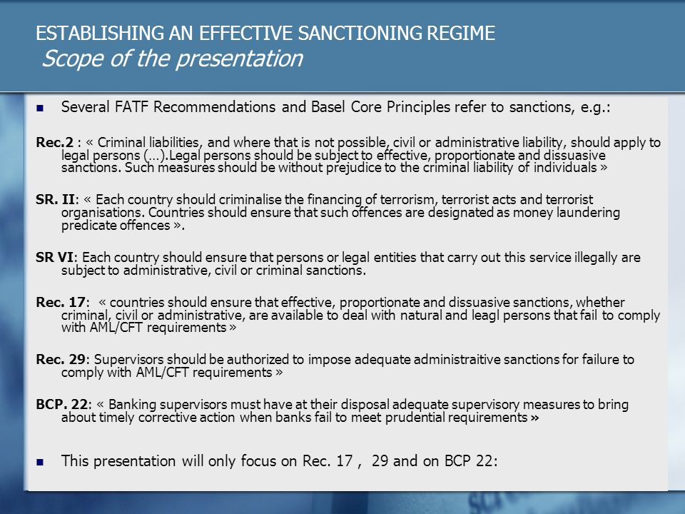 ESTABLISHING AN EFFECTIVE SANCTIONING REGIME Scope of the presentation Several FATF Recommendations and Basel Core Principles refer to sanctions, e.g.: Rec.2 : « Criminal liabilities, and where that is not possible, civil or administrative liability, should apply to legal persons (…).Legal persons should be subject to effective, proportionate and dissuasive sanctions.