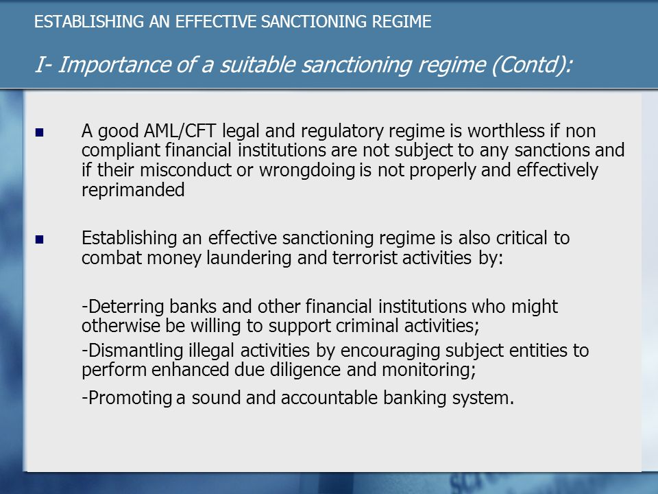ESTABLISHING AN EFFECTIVE SANCTIONING REGIME I- Importance of a suitable sanctioning regime (Contd): A good AML/CFT legal and regulatory regime is worthless if non compliant financial institutions are not subject to any sanctions and if their misconduct or wrongdoing is not properly and effectively reprimanded Establishing an effective sanctioning regime is also critical to combat money laundering and terrorist activities by: -Deterring banks and other financial institutions who might otherwise be willing to support criminal activities; -Dismantling illegal activities by encouraging subject entities to perform enhanced due diligence and monitoring; -Promoting a sound and accountable banking system.