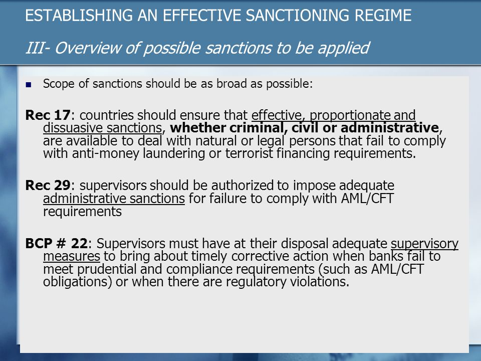 ESTABLISHING AN EFFECTIVE SANCTIONING REGIME III- Overview of possible sanctions to be applied Scope of sanctions should be as broad as possible: Rec 17: countries should ensure that effective, proportionate and dissuasive sanctions, whether criminal, civil or administrative, are available to deal with natural or legal persons that fail to comply with anti-money laundering or terrorist financing requirements.