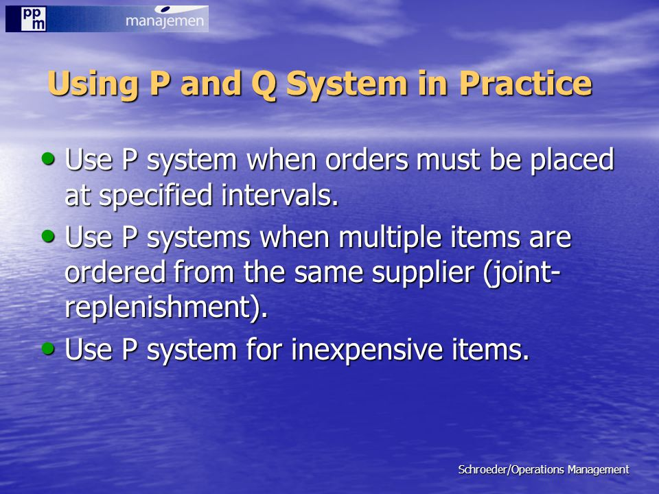 Schroeder/Operations Management Using P and Q System in Practice Use P system when orders must be placed at specified intervals. Use P system when ord