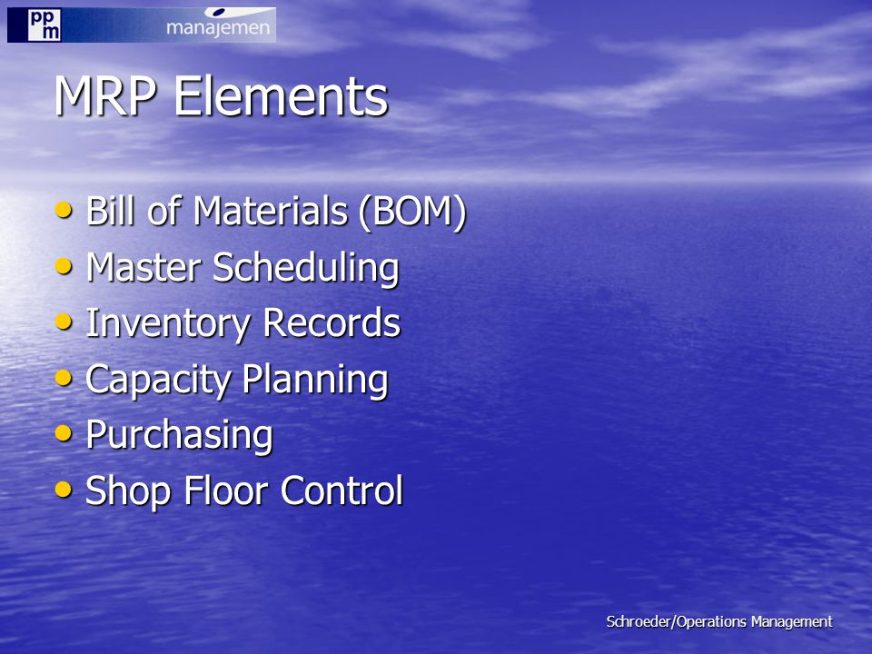Schroeder/Operations Management MRP Elements Bill of Materials (BOM) Bill of Materials (BOM) Master Scheduling Master Scheduling Inventory Records Inv