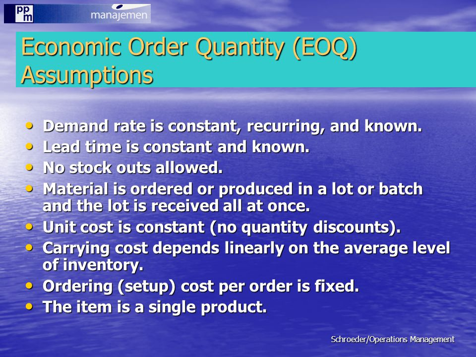 Schroeder/Operations Management Economic Order Quantity (EOQ) Assumptions Demand rate is constant, recurring, and known. Demand rate is constant, recu