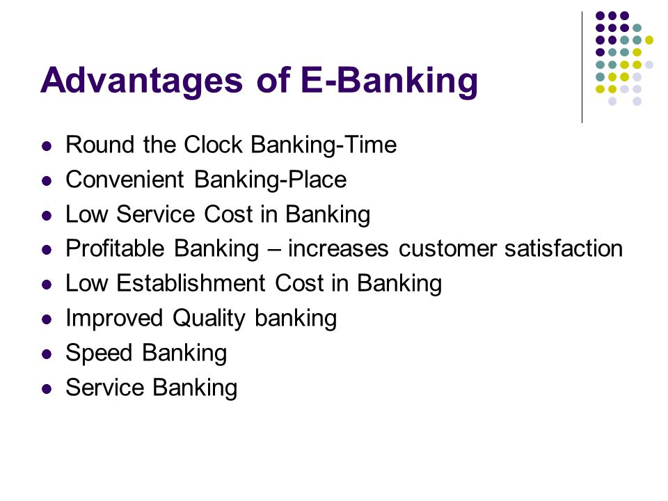 Advantages of E-Banking Round the Clock Banking-Time Convenient Banking-Place Low Service Cost in Banking Profitable Banking – increases customer sati