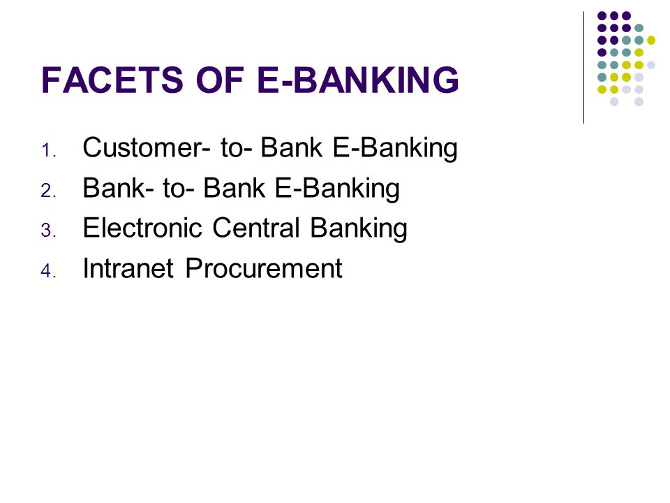 FACETS OF E-BANKING 1. Customer- to- Bank E-Banking 2. Bank- to- Bank E-Banking 3. Electronic Central Banking 4. Intranet Procurement