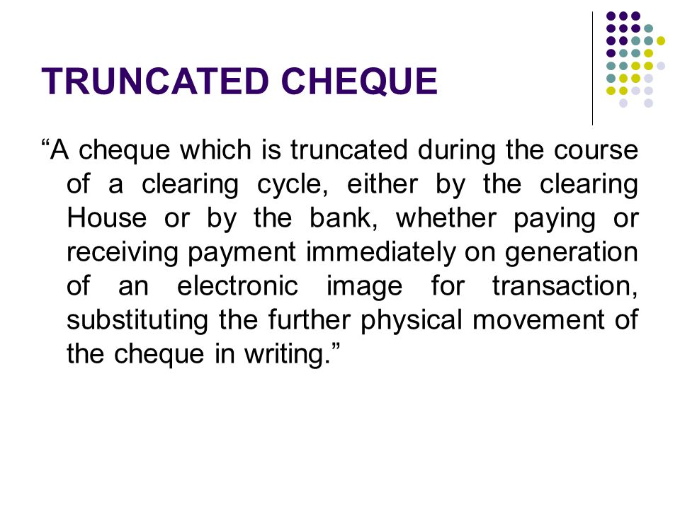 Essential Features It is electronic image of a physical paper cheque It is only the clearing house or the banks involved Any holder or drawer cannot truncate a cheque It substitutes the physical cheque from the time of truncation Used only for the purpose of clearing Physical cheque after truncation is retained in the custody of the Clearing House/ Bank The addition of digital signature of Truncating Bank or Clearing House is optional