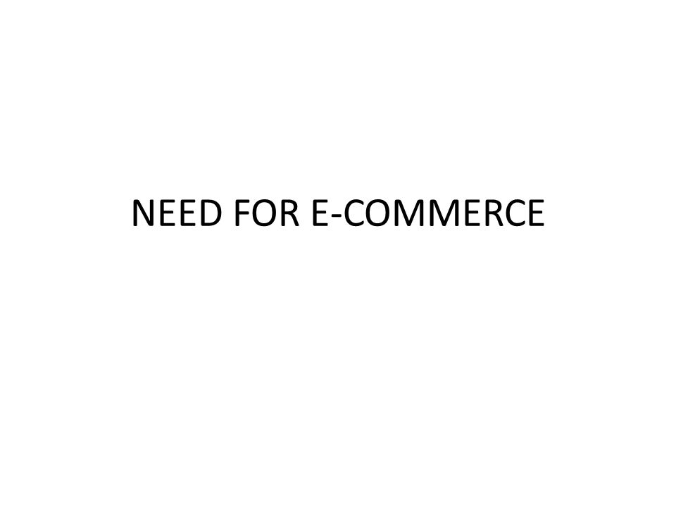 NEED FOR E-COMMERCE