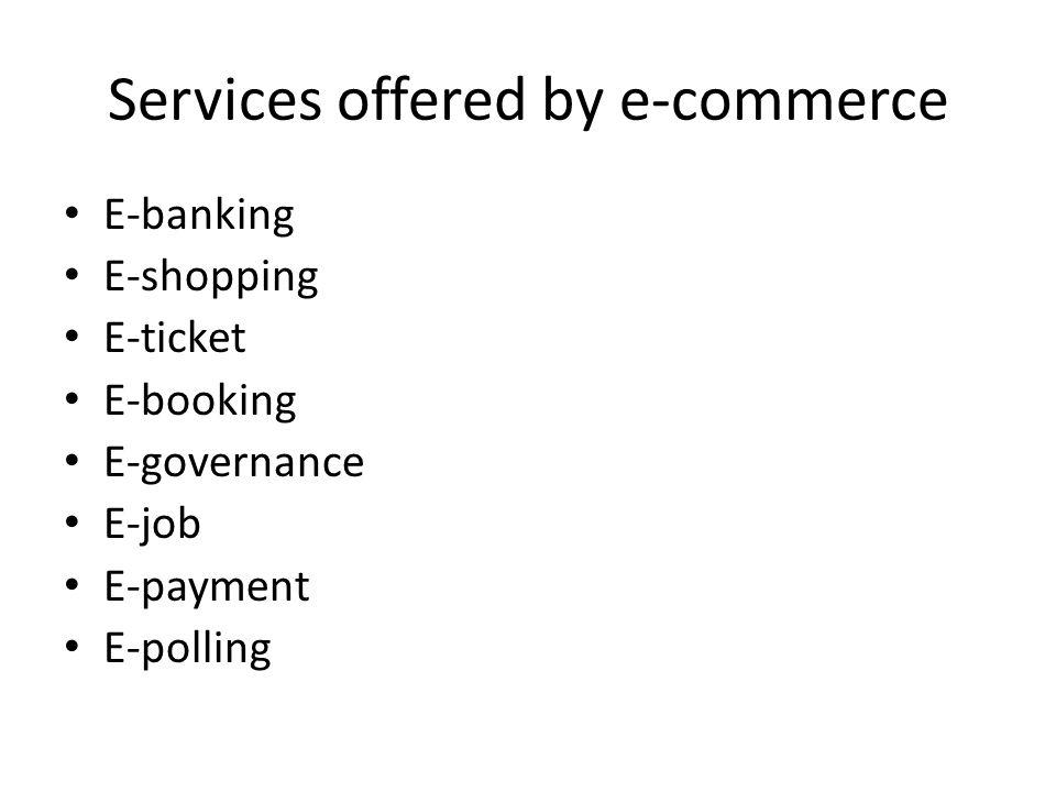 Services offered by e-commerce E-banking E-shopping E-ticket E-booking E-governance E-job E-payment E-polling