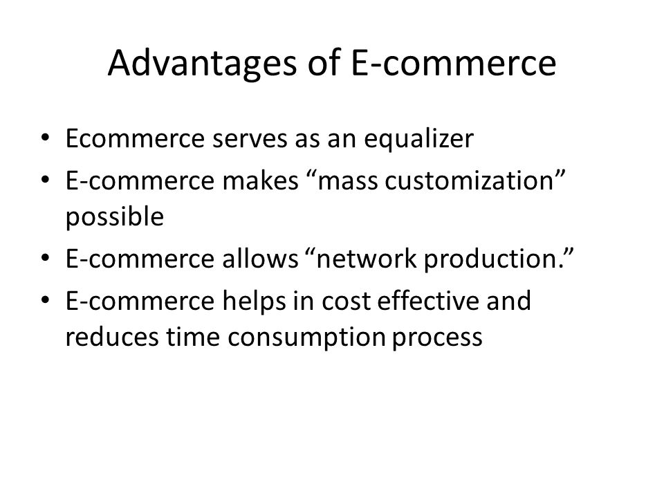 "Advantages of E-commerce Ecommerce serves as an equalizer E-commerce makes ""mass customization"" possible E-commerce allows ""network production."" E-com"