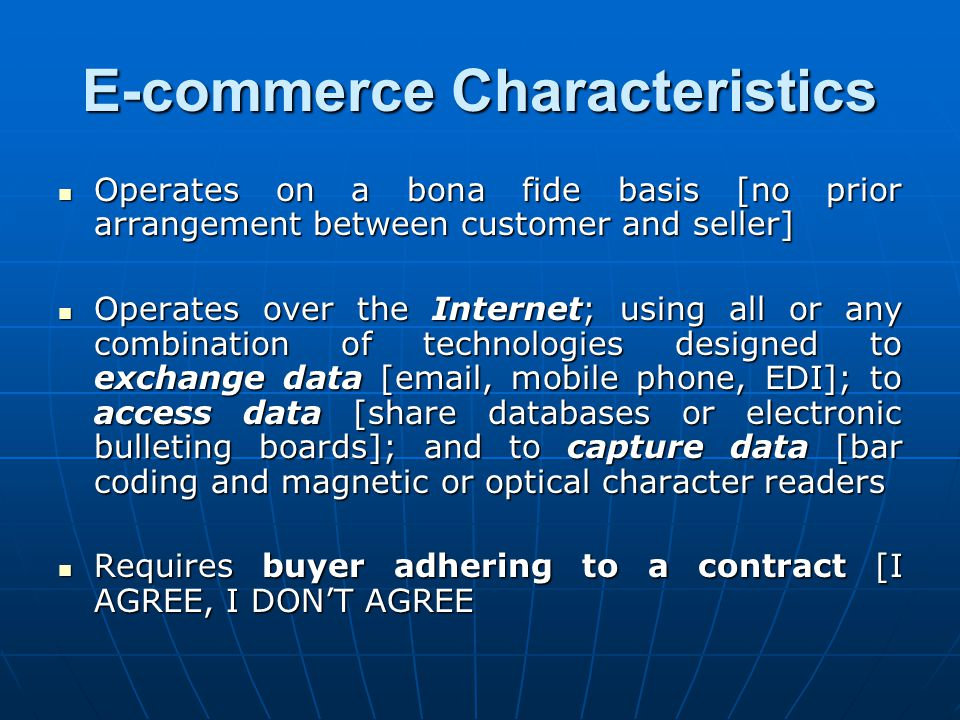 E-commerce Characteristics Operates on a bona fide basis [no prior arrangement between customer and seller] Operates on a bona fide basis [no prior arrangement between customer and seller] Operates over the Internet; using all or any combination of technologies designed to exchange data [email, mobile phone, EDI]; to access data [share databases or electronic bulleting boards]; and to capture data [bar coding and magnetic or optical character readers Operates over the Internet; using all or any combination of technologies designed to exchange data [email, mobile phone, EDI]; to access data [share databases or electronic bulleting boards]; and to capture data [bar coding and magnetic or optical character readers Requires buyer adhering to a contract [I AGREE, I DON'T AGREE Requires buyer adhering to a contract [I AGREE, I DON'T AGREE