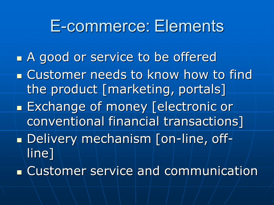 E-commerce: Elements A good or service to be offered A good or service to be offered Customer needs to know how to find the product [marketing, portal