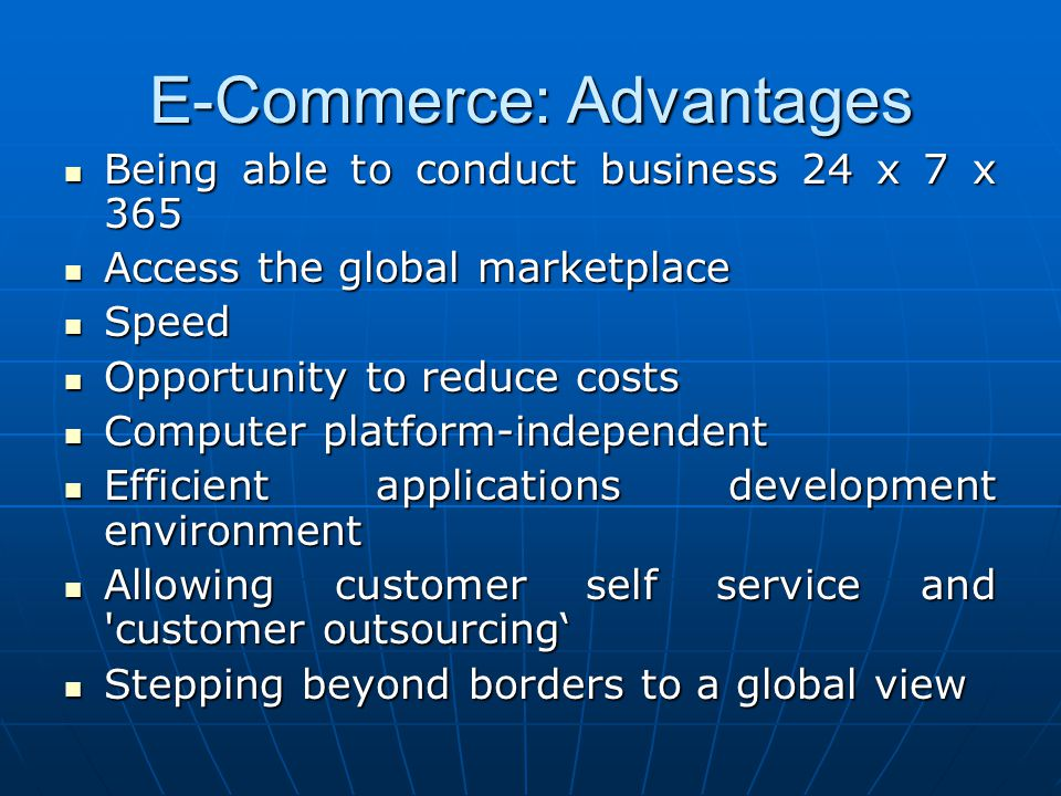 E-Commerce: Advantages Being able to conduct business 24 x 7 x 365 Being able to conduct business 24 x 7 x 365 Access the global marketplace Access th