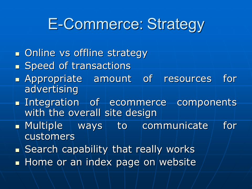 E-Commerce: Strategy Online vs offline strategy Online vs offline strategy Speed of transactions Speed of transactions Appropriate amount of resources for advertising Appropriate amount of resources for advertising Integration of ecommerce components with the overall site design Integration of ecommerce components with the overall site design Multiple ways to communicate for customers Multiple ways to communicate for customers Search capability that really works Search capability that really works Home or an index page on website Home or an index page on website