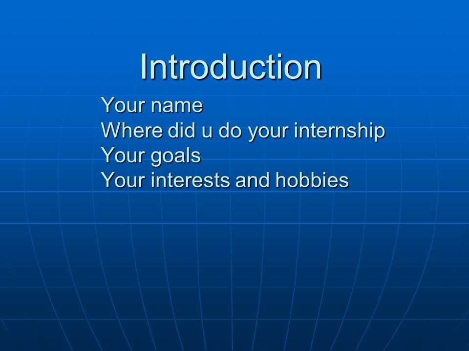 Introduction Your name Where did u do your internship Your goals Your interests and hobbies