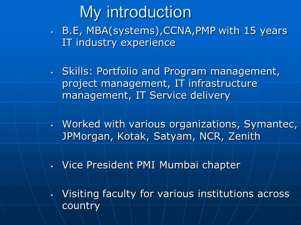 My introduction B.E, MBA(systems),CCNA,PMP with 15 years IT industry experience B.E, MBA(systems),CCNA,PMP with 15 years IT industry experience Skills: Portfolio and Program management, project management, IT infrastructure management, IT Service delivery Skills: Portfolio and Program management, project management, IT infrastructure management, IT Service delivery Worked with various organizations, Symantec, JPMorgan, Kotak, Satyam, NCR, Zenith Worked with various organizations, Symantec, JPMorgan, Kotak, Satyam, NCR, Zenith Vice President PMI Mumbai chapter Vice President PMI Mumbai chapter Visiting faculty for various institutions across country Visiting faculty for various institutions across country