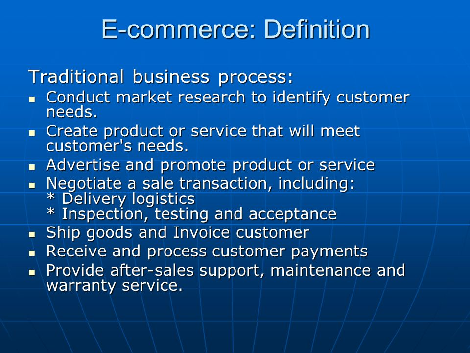 E-commerce: Definition Traditional business process: Conduct market research to identify customer needs. Conduct market research to identify customer