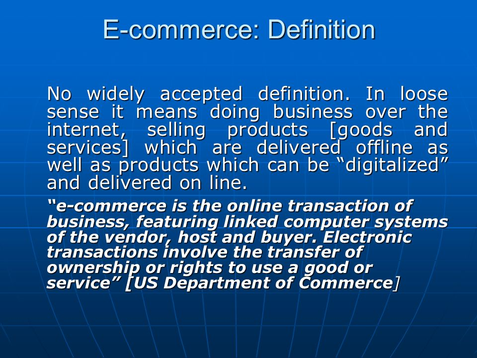 E-commerce: Definition No widely accepted definition. In loose sense it means doing business over the internet, selling products [goods and services]