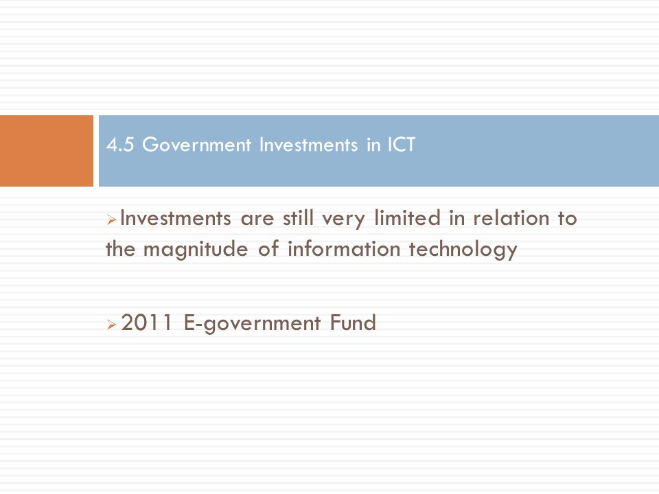  Investments are still very limited in relation to the magnitude of information technology  2011 E-government Fund 4.5 Government Investments in ICT