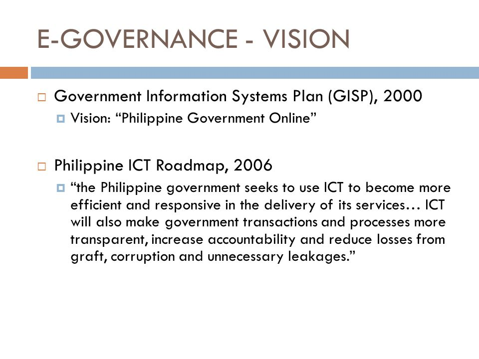 E-GOVERNANCE - VISION  Government Information Systems Plan (GISP), 2000  Vision: Philippine Government Online  Philippine ICT Roadmap, 2006  the Philippine government seeks to use ICT to become more efficient and responsive in the delivery of its services… ICT will also make government transactions and processes more transparent, increase accountability and reduce losses from graft, corruption and unnecessary leakages.