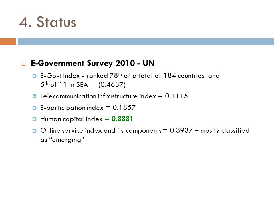 4. Status  E-Government Survey 2010 - UN  E-Govt Index - ranked 78 th of a total of 184 countries and 5 th of 11 in SEA (0.4637)  Telecommunication