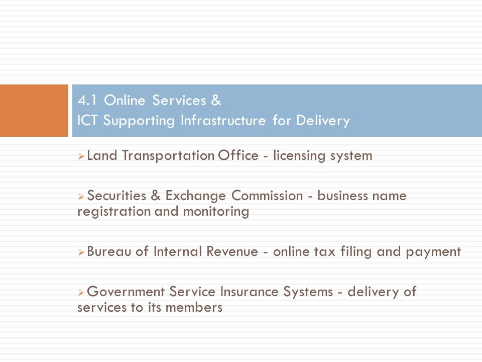  Land Transportation Office - licensing system  Securities & Exchange Commission - business name registration and monitoring  Bureau of Internal Revenue - online tax filing and payment  Government Service Insurance Systems - delivery of services to its members 4.1 Online Services & ICT Supporting Infrastructure for Delivery