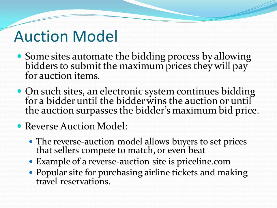 Auction Model Some sites automate the bidding process by allowing bidders to submit the maximum prices they will pay for auction items.
