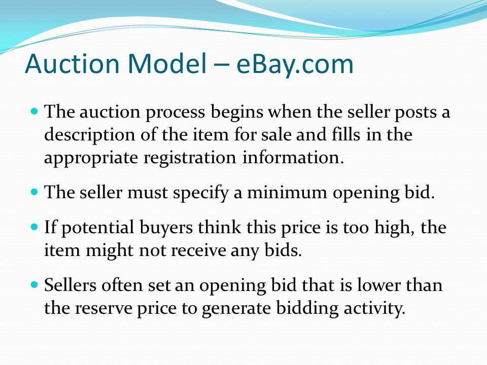 Auction Model – eBay.com The auction process begins when the seller posts a description of the item for sale and fills in the appropriate registration information.