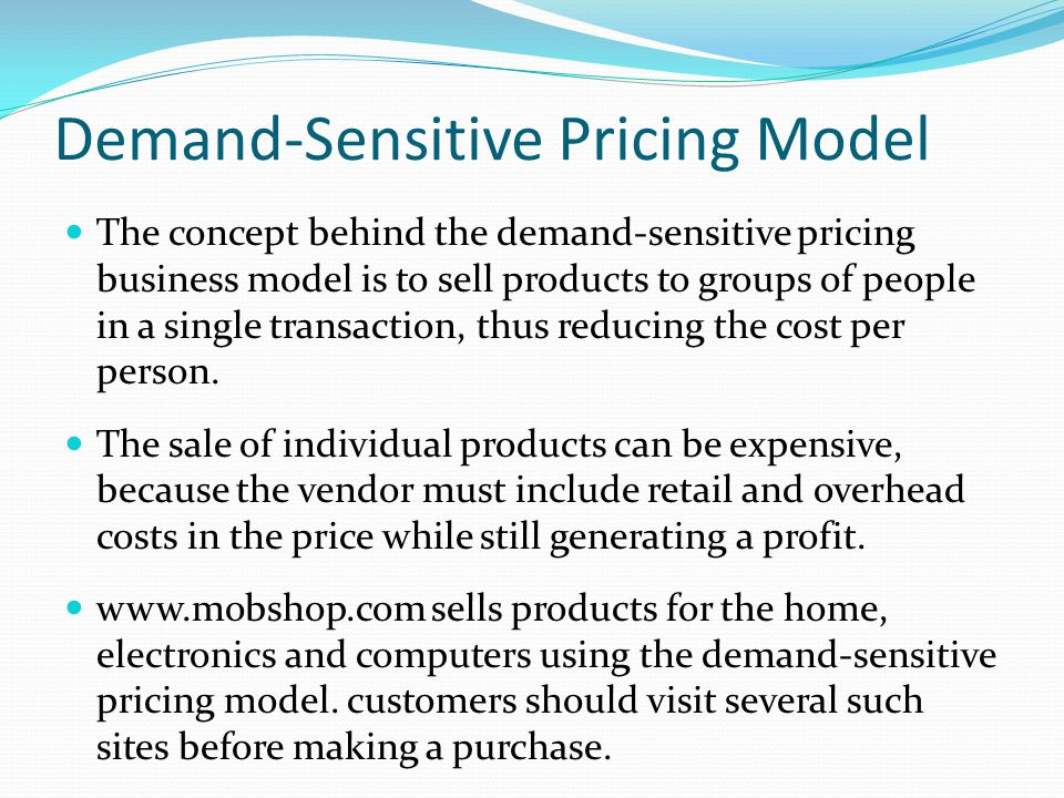 Demand-Sensitive Pricing Model The concept behind the demand-sensitive pricing business model is to sell products to groups of people in a single transaction, thus reducing the cost per person.