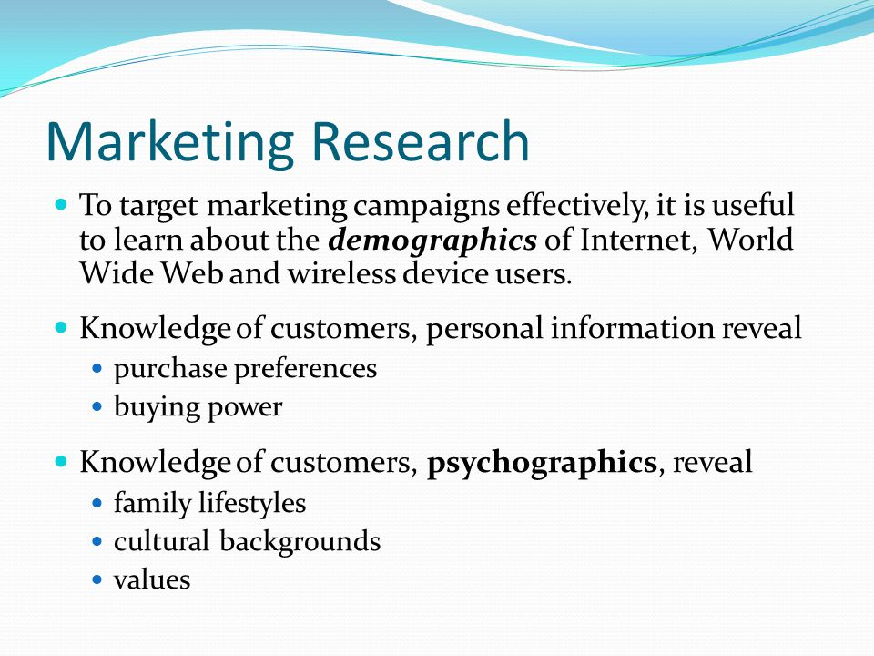 Marketing Research To target marketing campaigns effectively, it is useful to learn about the demographics of Internet, World Wide Web and wireless device users.